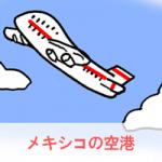 メキシコの空港は日本語だけで大丈夫?乗り継ぎは必要?入国で大事なことは?
